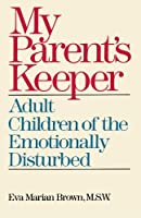 My Parents' Keeper: Adult Children of the Emotionally Disturbed