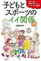 子どもとスポーツのイイ関係:「苦手・嫌い」が「得意・好き」に変わるコーチングの極意