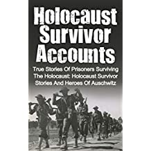Holocaust Survivor Accounts: True Stories Of Prisoners Surviving The Holocaust: Holocaust Survivor Stories And Heroes Of Auschwitz (Auschwitz and the Holocaust Saviors Book 2)