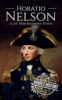 Horatio Nelson: A Life From Beginning to End (Military Biographies Book 5) by [History, Hourly]