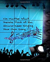No Matter What People Think Of You Always Keep Singing Your Own Song: Music Songwriting Composition Notebook for Musicians To Create Original Songs Blank Ledger Pages for Songwriters Writing Music Books for Composers to Compose Musical Notes and Lyrics