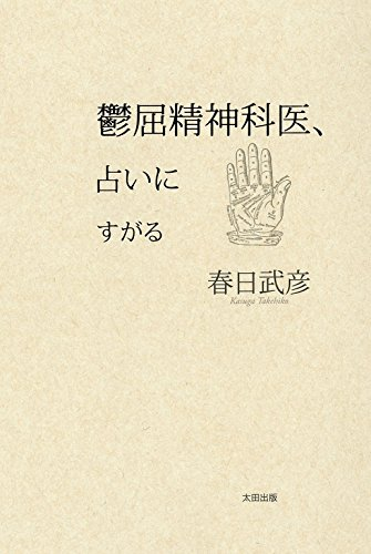 鬱屈精神科医、占いにすがる 春日 武彦 太田出版