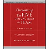 Overcoming the Five Dysfunctions of a Team: A Field Guide for Leaders, Managers, and Facilitators (J-B Lencioni Series Book 4
