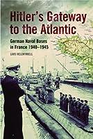 Hitler's Gateway to the Atlantic: German Naval Bases in France 1940–1945