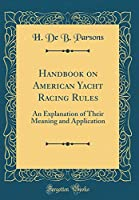 Handbook on American Yacht Racing Rules: An Explanation of Their Meaning and Application (Classic Reprint)