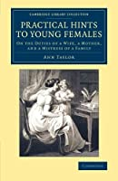 Practical Hints to Young Females: On The Duties Of A Wife, A Mother, And A Mistress Of A Family (Cambridge Library Collection - Education)