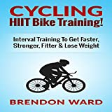 Cycling: HIIT Bike Training!: Interval Training to Get Faster, Stronger, Fitter & Lose Weight