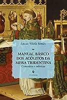 Manual Básico dos Acólitos da Missa Tridentina. Conceitos e Rubricas