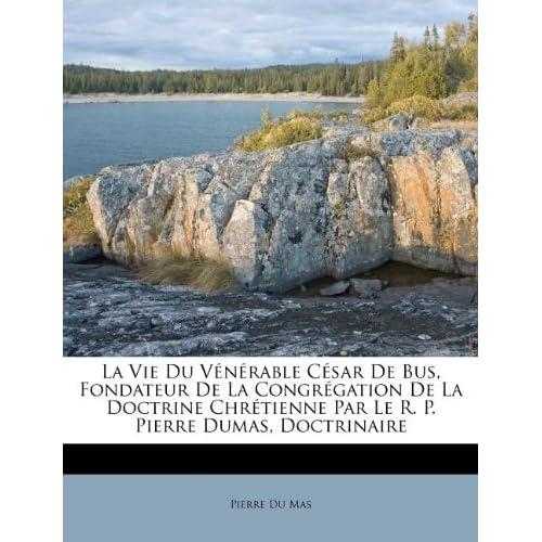 La Vie Du V N Rable C Sar de Bus, Fondateur de La Congr Gation de La Doctrine Chr Tienne Par Le R. P. Pierre Dumas, Doctrinaire