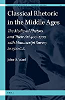 Classical Rhetoric in the Middle Ages: The Medieval Rhetors and Their Art 400–1300, With Manuscript Survey to 1500 Ce (International Studies in the History of Rhetoric)