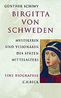 Birgitta von Schweden. Eine Biographie: Mystikerin und Visionaerin des spaeten Mittelalters