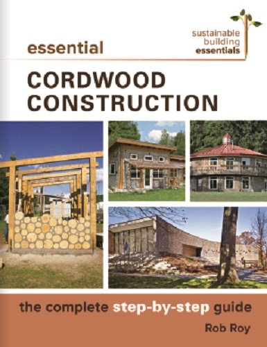 Essential Cordwood Construction: The Complete Step-by-Step Guide (Sustainable Building Essentials Series)