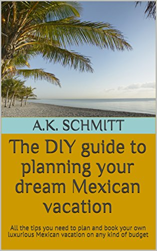 The DIY guide to planning your dream Mexican vacation: All the tips you need to plan and book your own luxurious Mexican vacation on any kind of budget (English Edition)