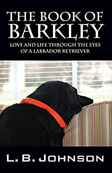 The Book of Barkley: Love and Life Through the Eyes of a Labrador Retriever by [Johnson, L.B.]