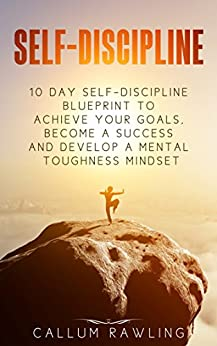 Self-Discipline: 10 Day Self Discipline Blueprint To Achieve Your Goals, Become a Success and Develop a Mental Toughness Mindset (self-discipline, self-discipline ... blueprint, self-discipline in 10 days) by [Rawling, Callum]