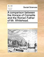 A Comparison Between the Horace of Corneille and the Roman Father of Mr. Whitehead.