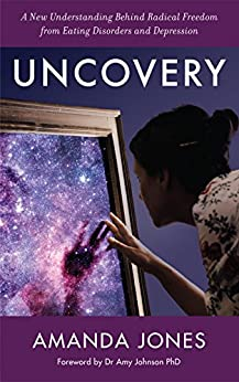 Uncovery: A New Understanding Behind Radical Freedom from Eating Disorders and Depression by [Jones, Amanda]
