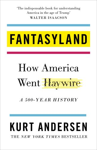 Fantasyland: How America Went Haywire: A 500-Year History / Kurt Andersen