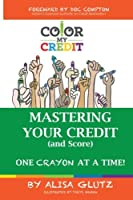 Color My Credit: Mastering Your Credit Report - And Score - One Crayon at a Time: Create Your Financial Legacy Now