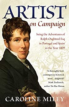 Artist on Campaign: being the Adventures of Ralph Oughtred Esq in Portugal and Spain in the Year 1809 by [Miley, Caroline]
