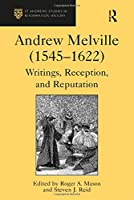 Andrew Melville (1545–1622): Writings, Reception, and Reputation (St Andrews Studies in Reformation History)