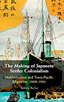 The Making of Japanese Settler Colonialism: Malthusianism and Trans-Pacific Migration, 1868–1961 (Studies of the Weatherhead East Asian Institute, Columbia University)