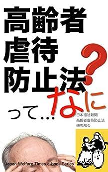 [日本福祉新聞『高齢者虐待防止法』研究部会]の高齢者虐待防止法: 高齢者への虐待は絶対にあってはなりません。虐待を受けている高齢者も、虐待をしているひとも、周囲の人々も「それが虐待である」と気づかず、あるいは虐待が日常茶飯事なので見逃しています!虐待が継続され、悪化し、被害者のまま生き続けている高齢者も多いのです! 日本福祉新聞電子文庫シリーズ