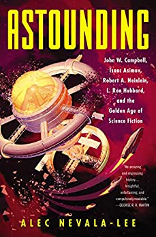 Astounding: John W. Campbell, Isaac Asimov, Robert A. Heinlein, L. Ron Hubbard, and the Golden Age of Science Fiction by [Nevala-Lee, Alec]
