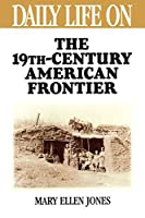 """Daily Life on the Nineteenth Century American Frontier (Greenwood Press """"Daily Life Through History"""")"""