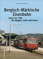 Die Bergisch-Maerkische Eisenbahn: Durch die Taeler der Wupper, Ruhr und Volme