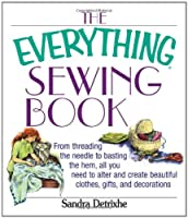 The Everything Sewing Book: From Threading the Needle to Basting the Hem, All You Need to Alter and Create Beautiful Clothes, Gifts, and Decorations (Everything)