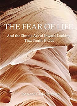 The Fear of Life: And the Simple Act of Inward Looking That Snuffs It Out by [Sherman, John, Sherman, Carla]