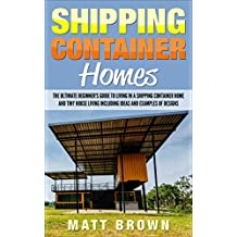 Shipping Container Homes: The Ultimate Beginner's Guide to Living in a Shipping Container Home and Tiny House Living Including Ideas and Examples of Designs