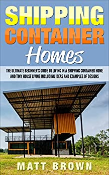 Shipping Container Homes: The Ultimate Beginner's Guide to Living in a Shipping Container Home and Tiny House Living Including Ideas and Examples of Designs by [Brown, Matt]