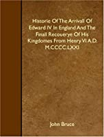 Historie Of The Arrivall Of Edward IV In England And The Finall Recouerye Of His Kingdomes From Henry VI A.D. M.CCCC.LXXI