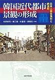 韓国近代都市景観の形成—日本人移住漁村と鉄道町