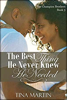 The Best Thing He Never Knew He Needed (The Champion Brothers Book 3) by [Martin, Tina]