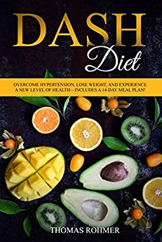 DASH Diet: Overcome Hypertension, Lose Weight, and Experience a New Level of Health—Includes a 14-Day Meal Plan! by [Rohmer, Thomas]