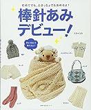 棒針あみデビュー!―初めてでも、ぶきっちょでもあめるよ! (主婦の友生活シリーズ)