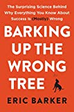 Barking Up the Wrong Tree: The Surprising Science Behind Why Everything You Know About Success Is (Mostly) Wrong