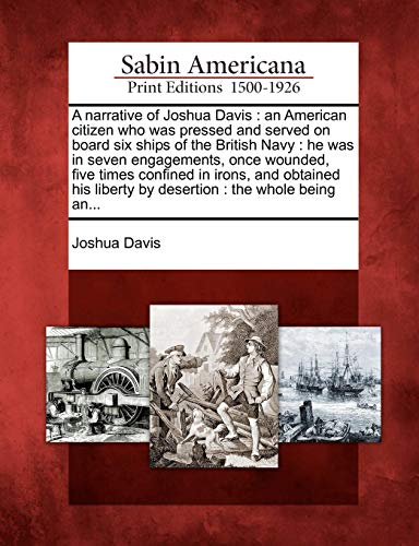 Download A Narrative of Joshua Davis: An American Citizen Who Was Pressed and Served on Board Six Ships of the British Navy: He Was in Seven Engagements, Once Wounded, Five Times Confined in Irons, and Obtained His Liberty by Desertion: The Whole Being An... 1275849946