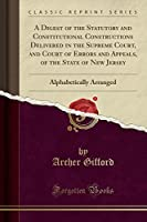 A Digest of the Statutory and Constitutional Constructions Delivered in the Supreme Court, and Court of Errors and Appeals, of the State of New Jersey: Alphabetically Arranged (Classic Reprint)
