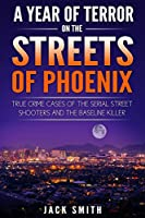 A Year of Terror on the Streets of Phoenix: True Crime Cases of the Serial Killer Shooters and the Baseline Killer