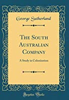 The South Australian Company: A Study in Colonisation (Classic Reprint)