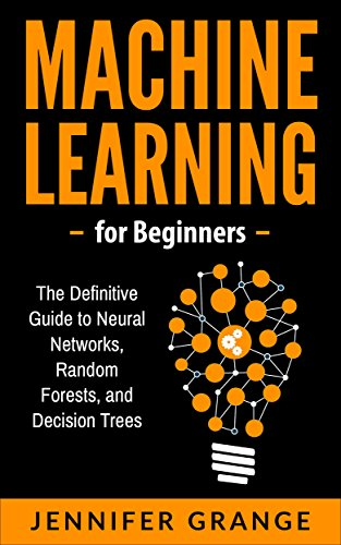 Machine Learning for Beginners: The Definitive Guide to Neural Networks, Random Forests, and Decision Trees (English Edition)