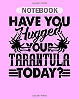 Notebook: have you hugged your tarantula - 50 sheets, 100 pages - 8 x 10 inches