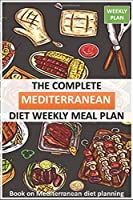 The Complete Mediterranean diet Weekly Meal Plan: books on Mediterranean diet planning for track weight chest hips arms and thighs (Volume 1)