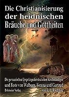 Die Christianisierung der heidnischen Braeuche und Gottheiten: Die germanischen Urspruenge der deutschen Kirchenheiligen und Heiligenfeste von Walburg, Verena und Gertrud