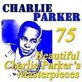 75 Beautiful Charlie Parker's Masterpieces (Original Recordings Digitally Remastered)