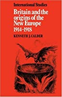 Britain and the Origins of the New Europe 1914-1918 (LSE Monographs in International Studies)